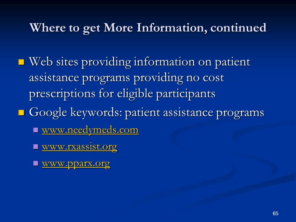 65 Where to get More Information, continued Web sites providing information on patient assistance programs providing no cost prescriptions for eligibl