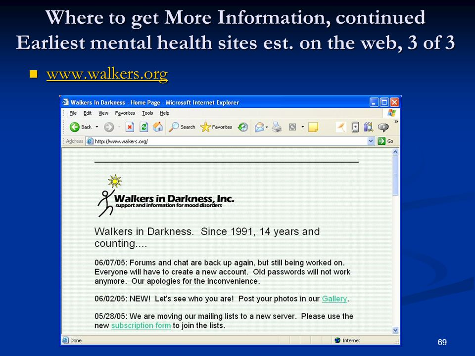 69 Where to get More Information, continued Earliest mental health sites est. on the web, 3 of 3 www.walkers.org www.walkers.org www.walkers.org