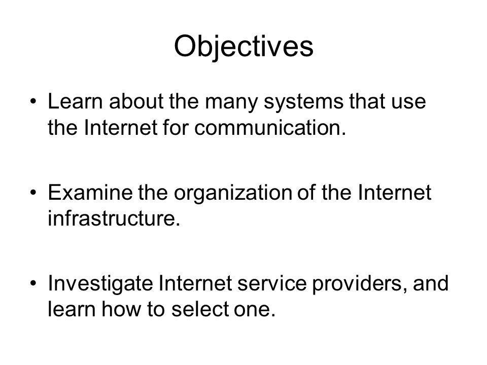 Objectives Learn about the many systems that use the Internet for communication. Examine the organization of the Internet infrastructure. Investigate
