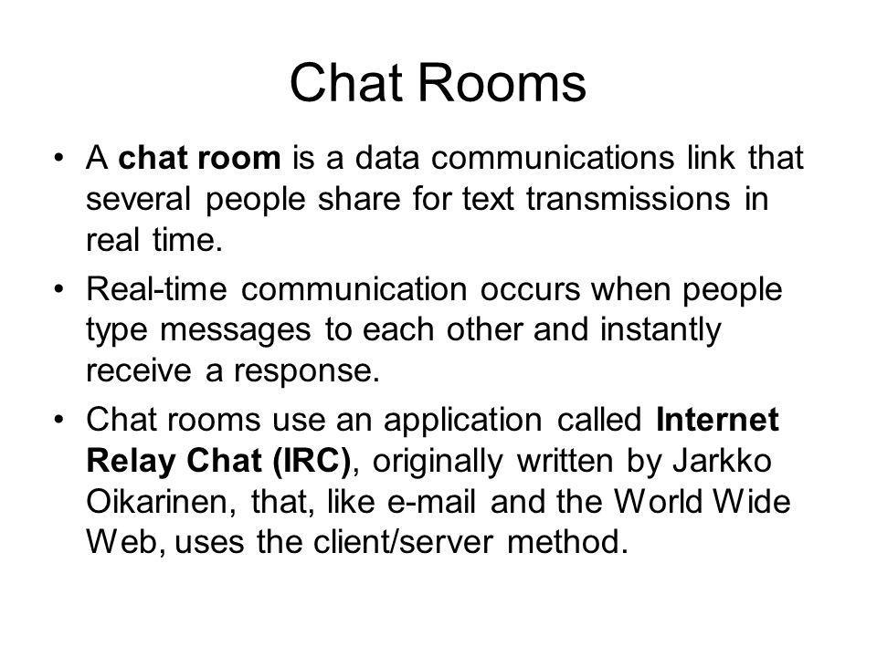 Chat Rooms A chat room is a data communications link that several people share for text transmissions in real time. Real-time communication occurs whe