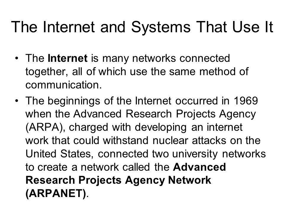 The Internet and Systems That Use It The Internet is many networks connected together, all of which use the same method of communication. The beginnin