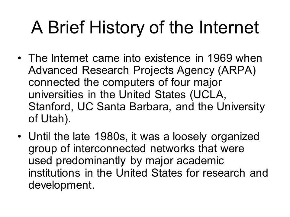 A Brief History of the Internet The Internet came into existence in 1969 when Advanced Research Projects Agency (ARPA) connected the computers of four