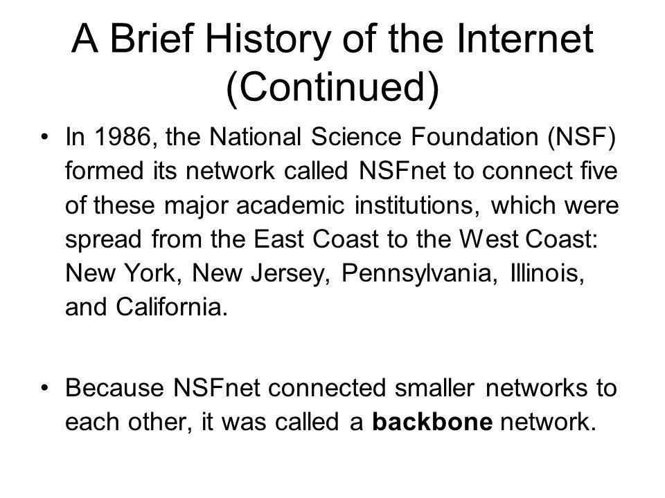 A Brief History of the Internet (Continued) In 1986, the National Science Foundation (NSF) formed its network called NSFnet to connect five of these m