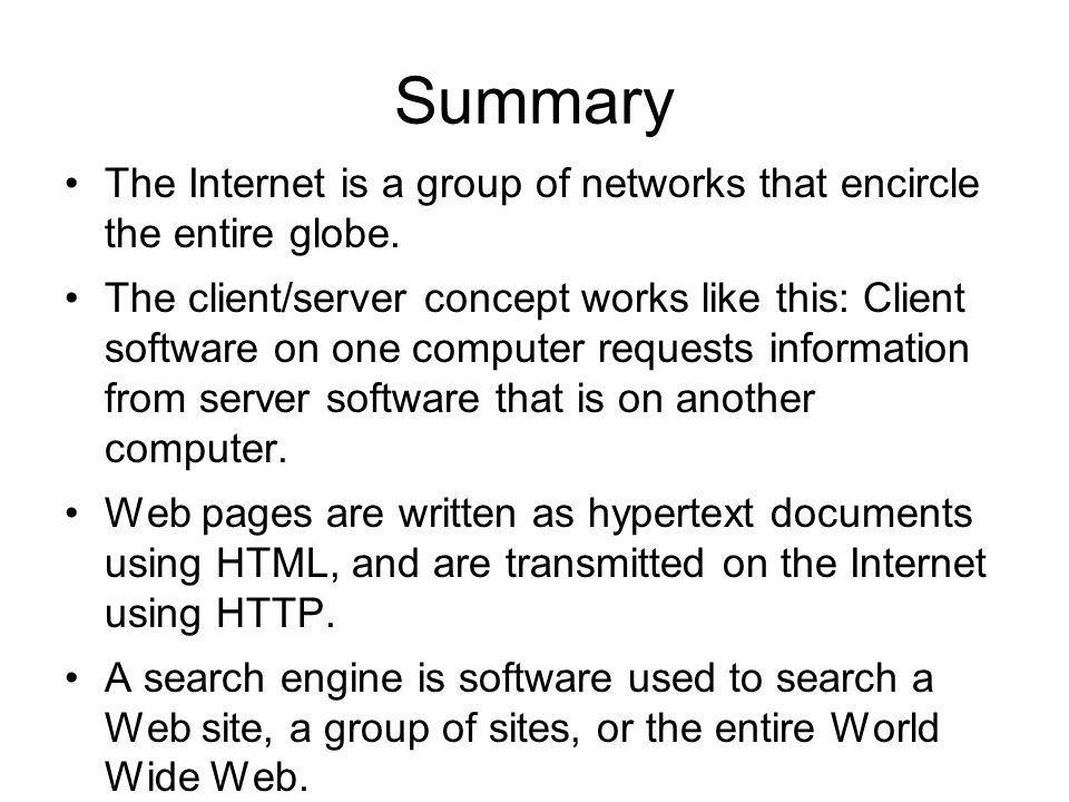 Summary The Internet is a group of networks that encircle the entire globe. The client/server concept works like this: Client software on one computer