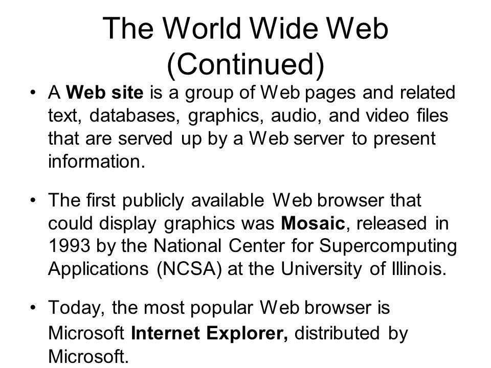The World Wide Web (Continued) A Web site is a group of Web pages and related text, databases, graphics, audio, and video files that are served up by