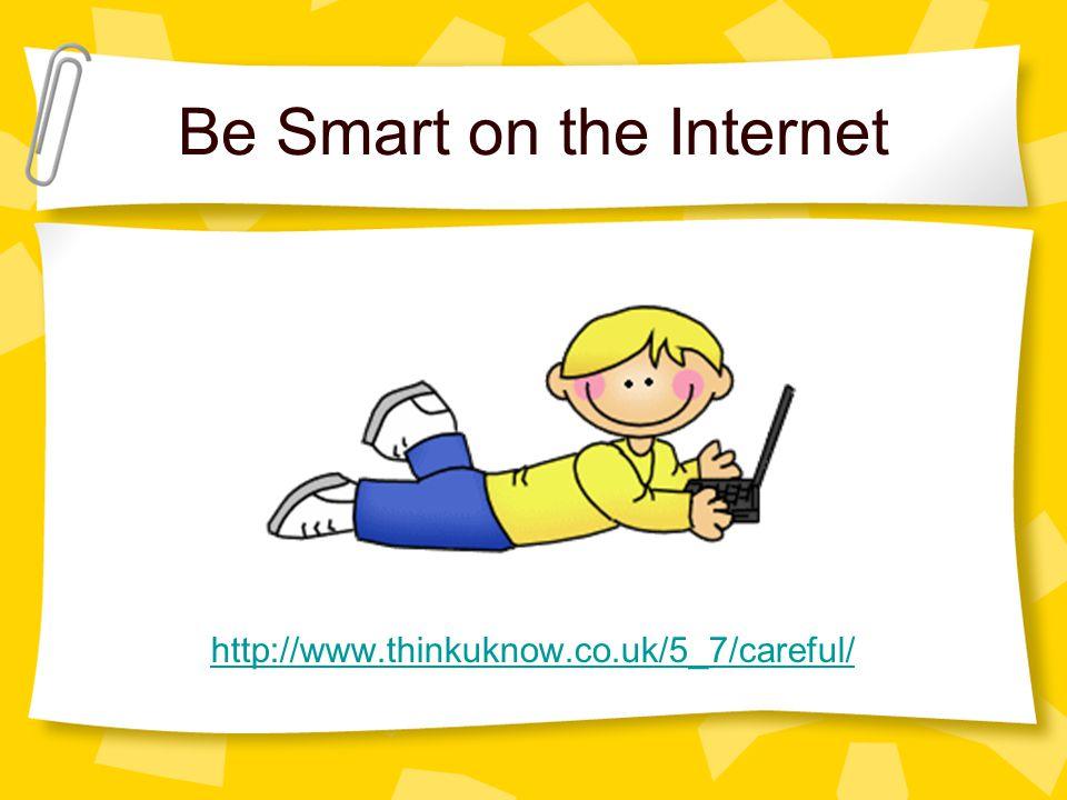 Be Smart on the Internet http://www.thinkuknow.co.uk/5_7/careful/