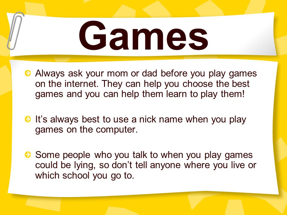 Games Always ask your mom or dad before you play games on the internet. They can help you choose the best games and you can help them learn to play th