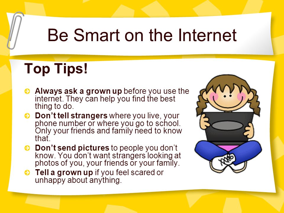 Top Tips! Always ask a grown up before you use the internet. They can help you find the best thing to do. Dont tell strangers where you live, your pho