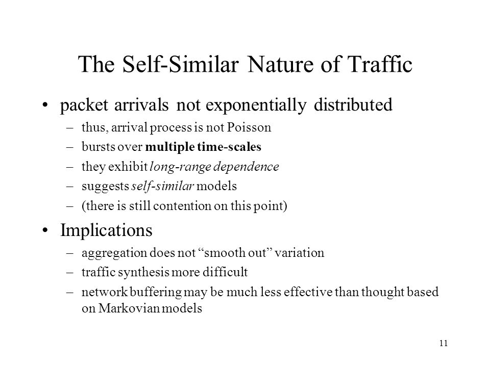11 The Self-Similar Nature of Traffic packet arrivals not exponentially distributed –thus, arrival process is not Poisson –bursts over multiple time-scales –they exhibit long-range dependence –suggests self-similar models –(there is still contention on this point) Implications –aggregation does not smooth out variation –traffic synthesis more difficult –network buffering may be much less effective than thought based on Markovian models