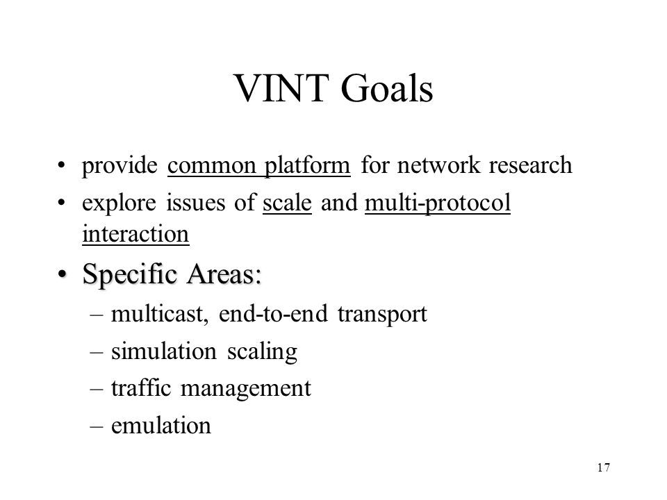 17 VINT Goals provide common platform for network research explore issues of scale and multi-protocol interaction Specific Areas:Specific Areas: –multicast, end-to-end transport –simulation scaling –traffic management –emulation