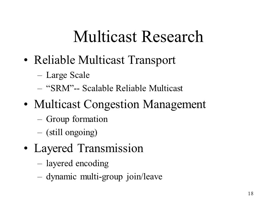 18 Multicast Research Reliable Multicast Transport –Large Scale –SRM-- Scalable Reliable Multicast Multicast Congestion Management –Group formation –(still ongoing) Layered Transmission –layered encoding –dynamic multi-group join/leave