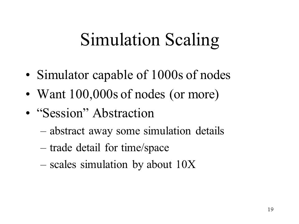 19 Simulation Scaling Simulator capable of 1000s of nodes Want 100,000s of nodes (or more) Session Abstraction –abstract away some simulation details –trade detail for time/space –scales simulation by about 10X