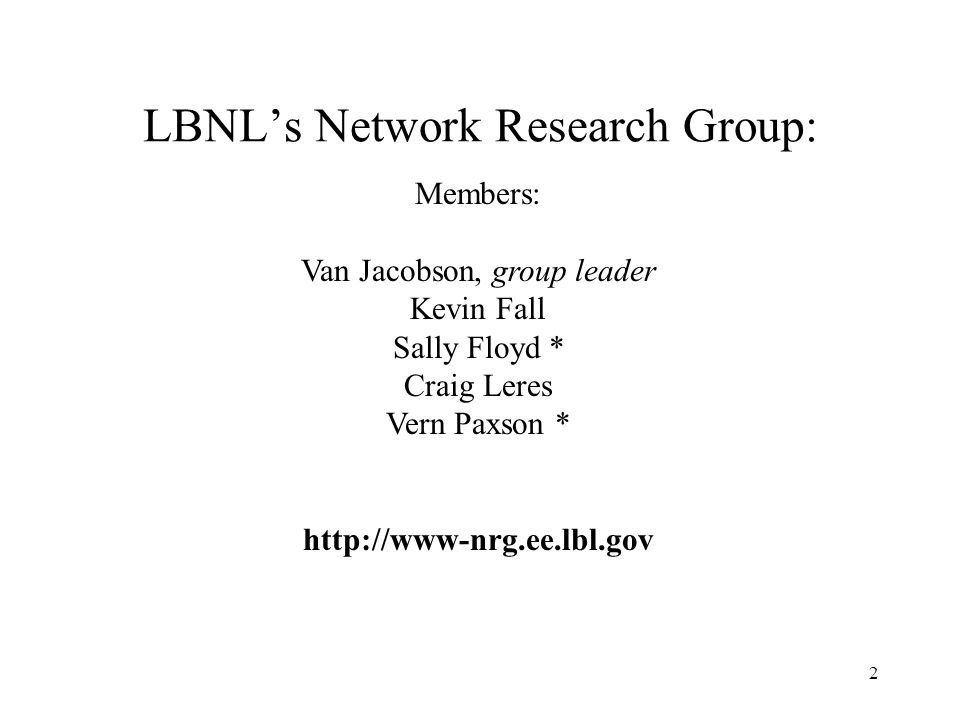 2 LBNLs Network Research Group: Members: Van Jacobson, group leader Kevin Fall Sally Floyd * Craig Leres Vern Paxson * http://www-nrg.ee.lbl.gov