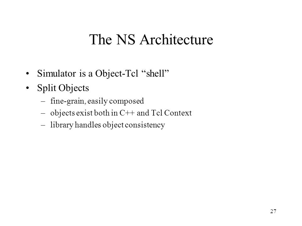 27 The NS Architecture Simulator is a Object-Tcl shell Split Objects –fine-grain, easily composed –objects exist both in C++ and Tcl Context –library handles object consistency
