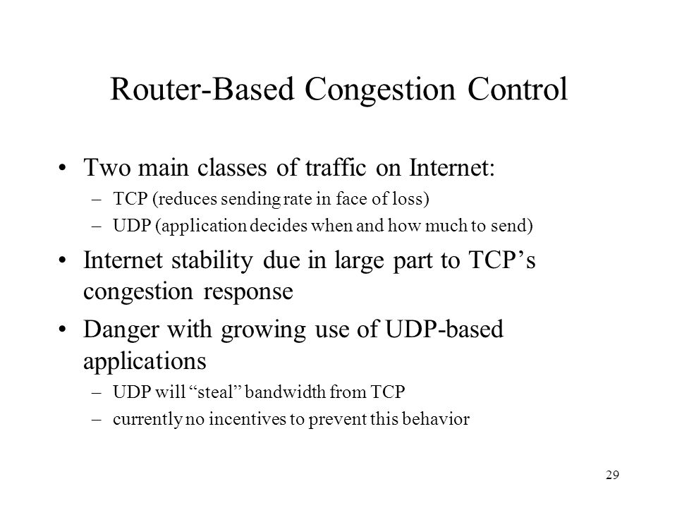29 Router-Based Congestion Control Two main classes of traffic on Internet: –TCP (reduces sending rate in face of loss) –UDP (application decides when and how much to send) Internet stability due in large part to TCPs congestion response Danger with growing use of UDP-based applications –UDP will steal bandwidth from TCP –currently no incentives to prevent this behavior