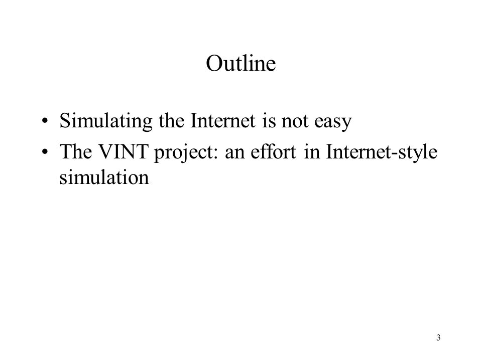 3 Outline Simulating the Internet is not easy The VINT project: an effort in Internet-style simulation