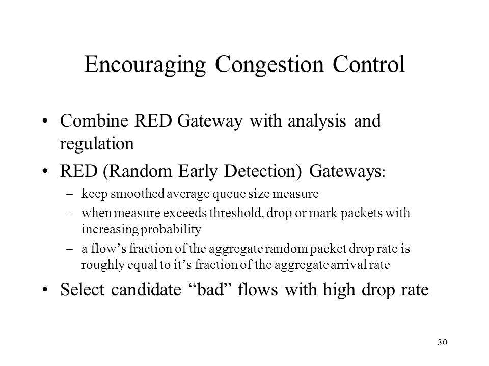 30 Encouraging Congestion Control Combine RED Gateway with analysis and regulation RED (Random Early Detection) Gateways : –keep smoothed average queue size measure –when measure exceeds threshold, drop or mark packets with increasing probability –a flows fraction of the aggregate random packet drop rate is roughly equal to its fraction of the aggregate arrival rate Select candidate bad flows with high drop rate
