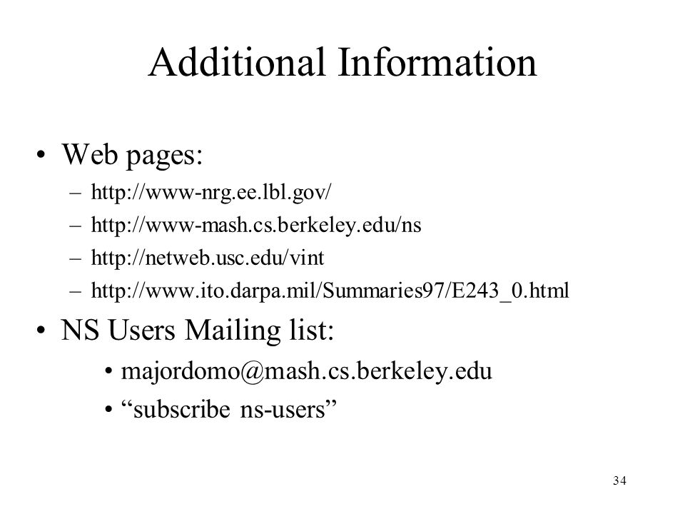34 Additional Information Web pages: –http://www-nrg.ee.lbl.gov/ –http://www-mash.cs.berkeley.edu/ns –http://netweb.usc.edu/vint –http://www.ito.darpa.mil/Summaries97/E243_0.html NS Users Mailing list: majordomo@mash.cs.berkeley.edu subscribe ns-users
