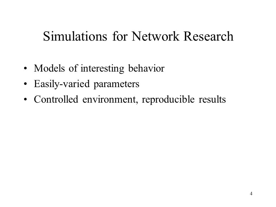 4 Simulations for Network Research Models of interesting behavior Easily-varied parameters Controlled environment, reproducible results