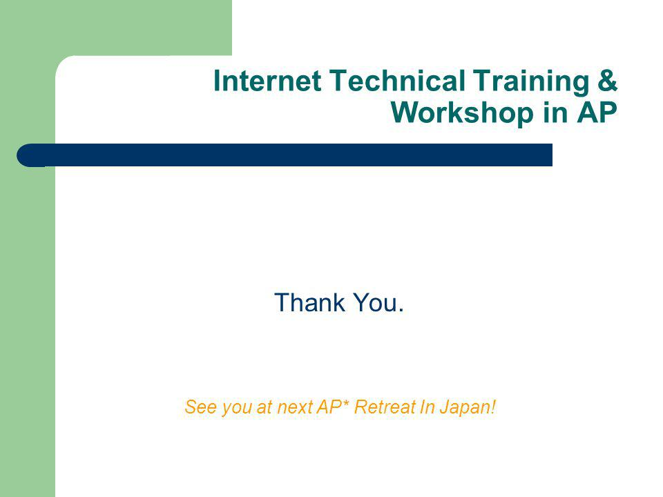 Internet Technical Training & Workshop in AP Thank You. See you at next AP* Retreat In Japan!