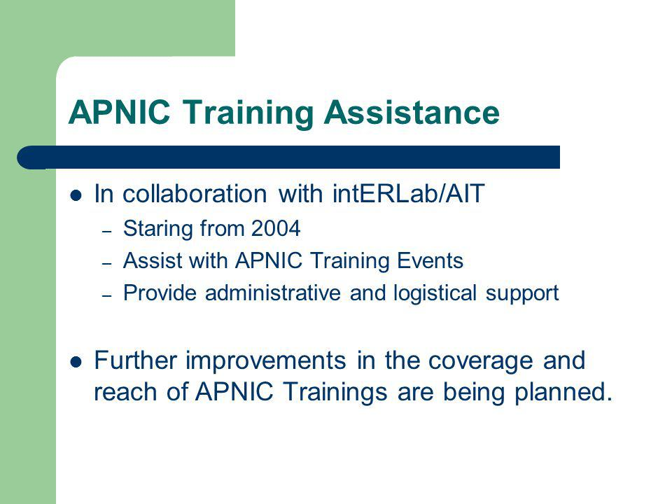APNIC Training Assistance In collaboration with intERLab/AIT – Staring from 2004 – Assist with APNIC Training Events – Provide administrative and logistical support Further improvements in the coverage and reach of APNIC Trainings are being planned.