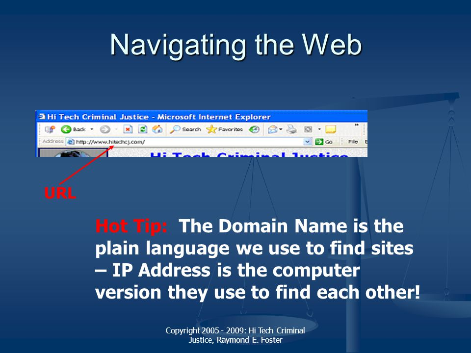 Copyright 2005 - 2009: Hi Tech Criminal Justice, Raymond E. Foster Navigating the Web URL Hot Tip: The Domain Name is the plain language we use to fin
