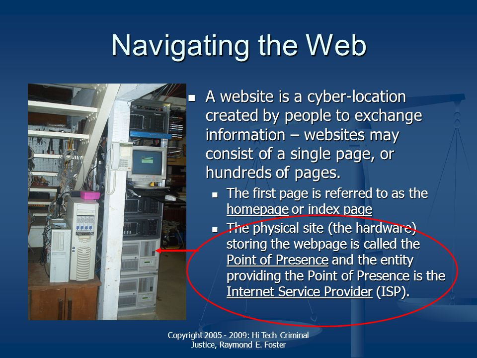 Copyright 2005 - 2009: Hi Tech Criminal Justice, Raymond E. Foster Navigating the Web A website is a cyber-location created by people to exchange info