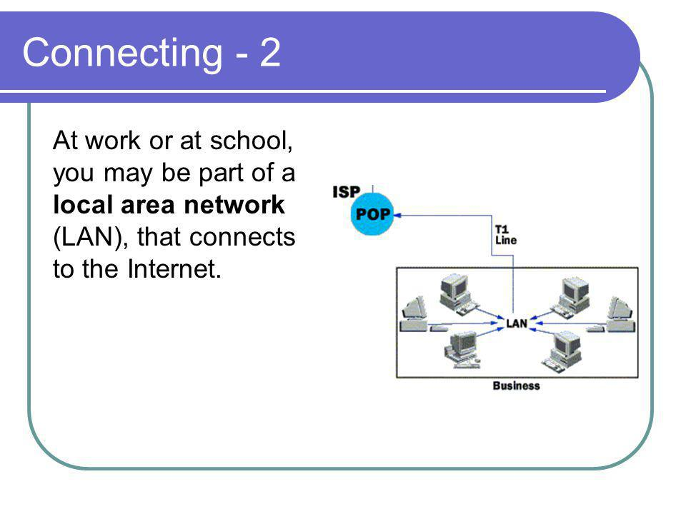 Connecting - 2 At work or at school, you may be part of a local area network (LAN), that connects to the Internet.