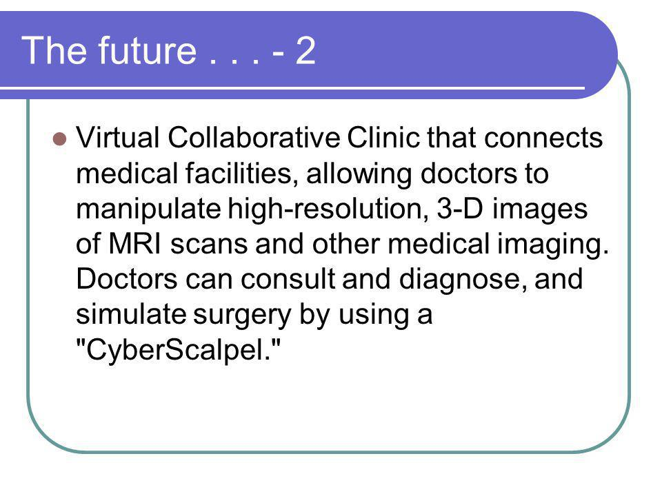 The future... - 2 Virtual Collaborative Clinic that connects medical facilities, allowing doctors to manipulate high-resolution, 3-D images of MRI sca