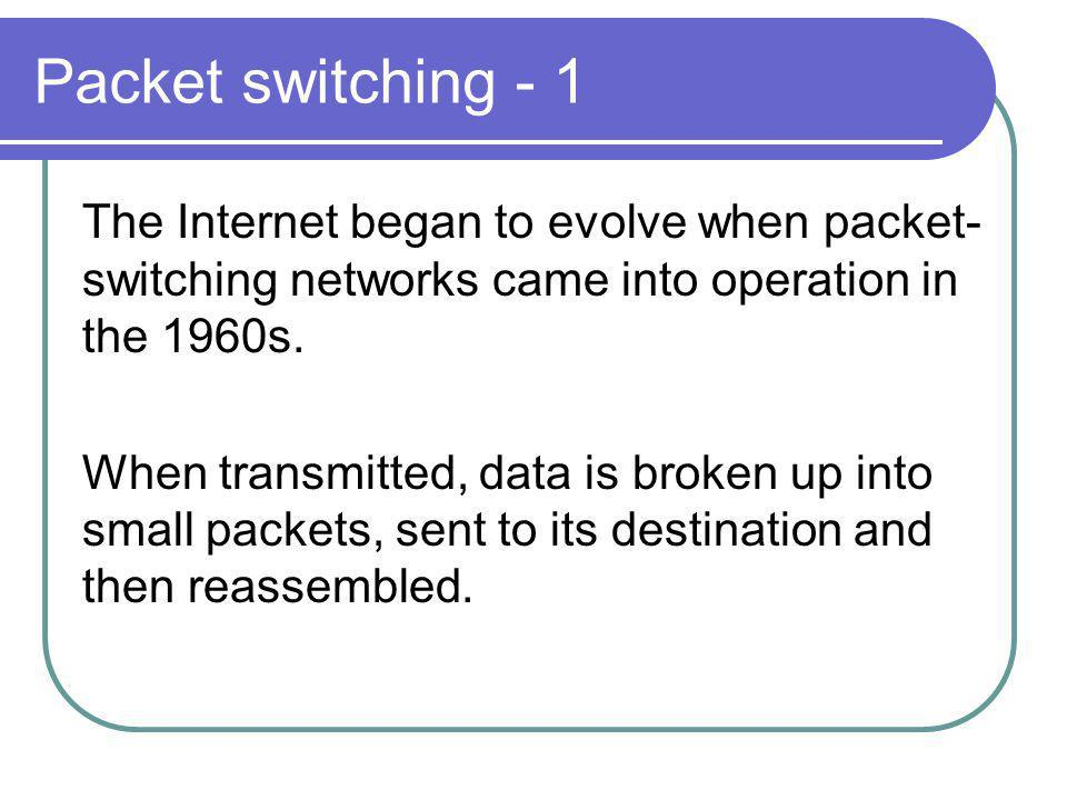 Packet switching - 1 The Internet began to evolve when packet- switching networks came into operation in the 1960s.
