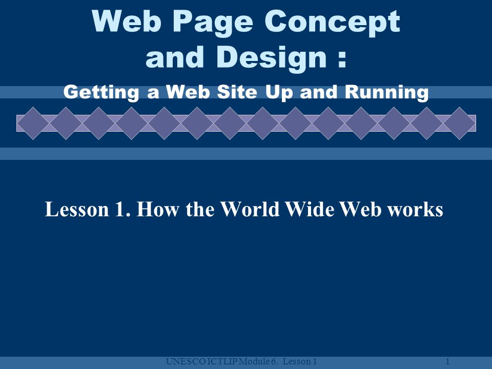 UNESCO ICTLIP Module 6. Lesson 11 Web Page Concept and Design : Getting a Web Site Up and Running Lesson 1. How the World Wide Web works