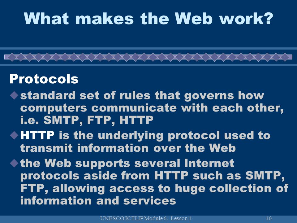UNESCO ICTLIP Module 6. Lesson 110 What makes the Web work? Protocols standard set of rules that governs how computers communicate with each other, i.