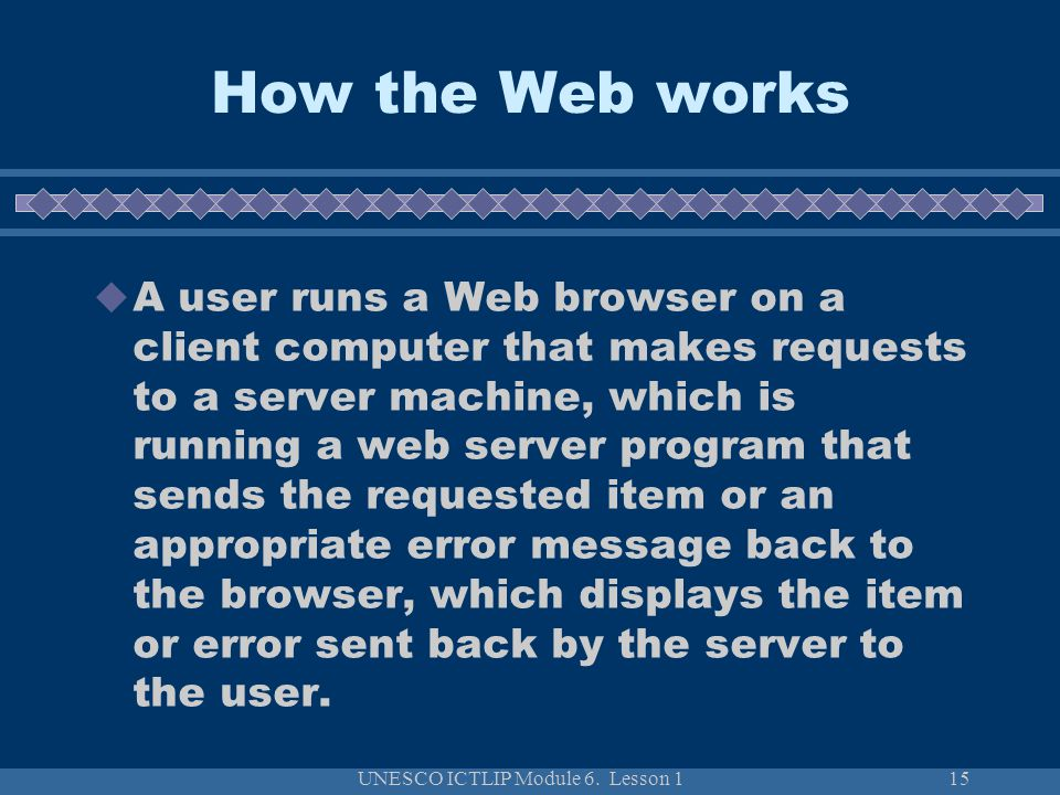 UNESCO ICTLIP Module 6. Lesson 115 How the Web works A user runs a Web browser on a client computer that makes requests to a server machine, which is