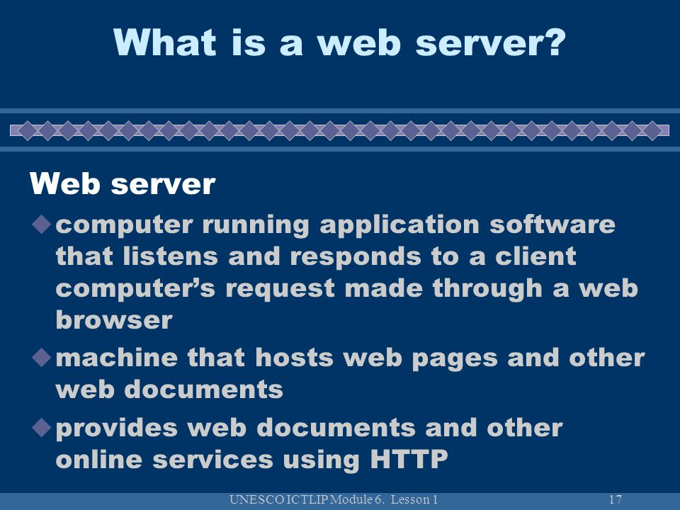 UNESCO ICTLIP Module 6. Lesson 117 Web server computer running application software that listens and responds to a client computers request made throu