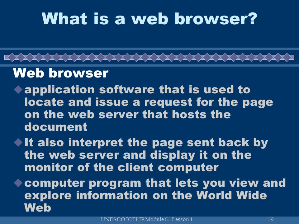 UNESCO ICTLIP Module 6. Lesson 119 Web browser application software that is used to locate and issue a request for the page on the web server that hos