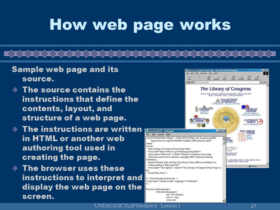 UNESCO ICTLIP Module 6. Lesson 123 How web page works Sample web page and its source. The source contains the instructions that define the contents, l