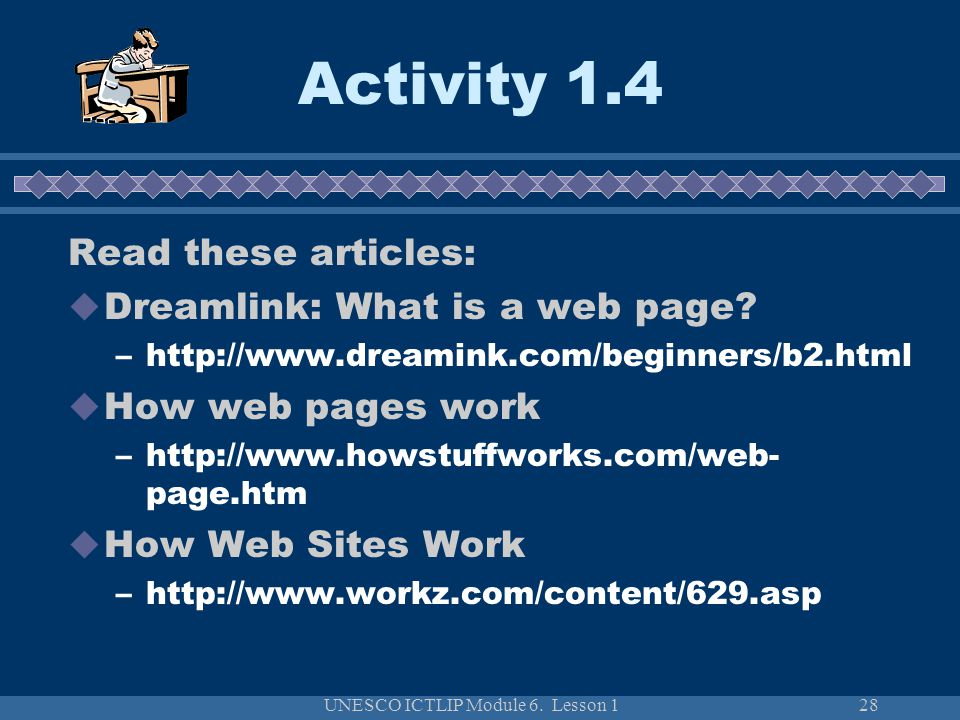 UNESCO ICTLIP Module 6. Lesson 128 Activity 1.4 Read these articles: Dreamlink: What is a web page? –http://www.dreamink.com/beginners/b2.html How web