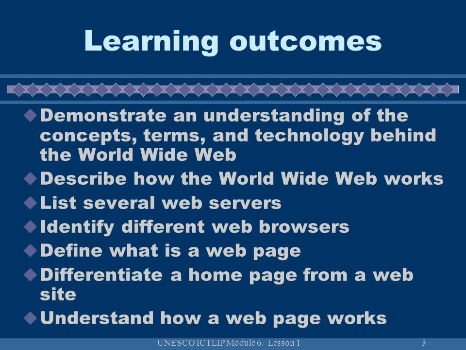 UNESCO ICTLIP Module 6. Lesson 13 Learning outcomes Demonstrate an understanding of the concepts, terms, and technology behind the World Wide Web Desc