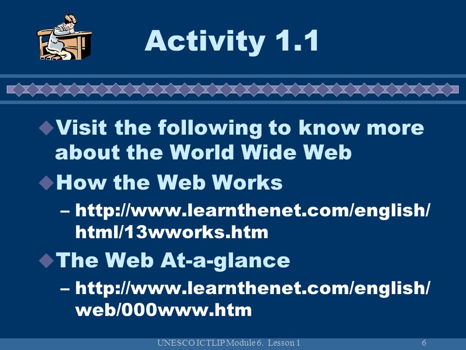UNESCO ICTLIP Module 6. Lesson 16 Activity 1.1 Visit the following to know more about the World Wide Web How the Web Works –http://www.learnthenet.com