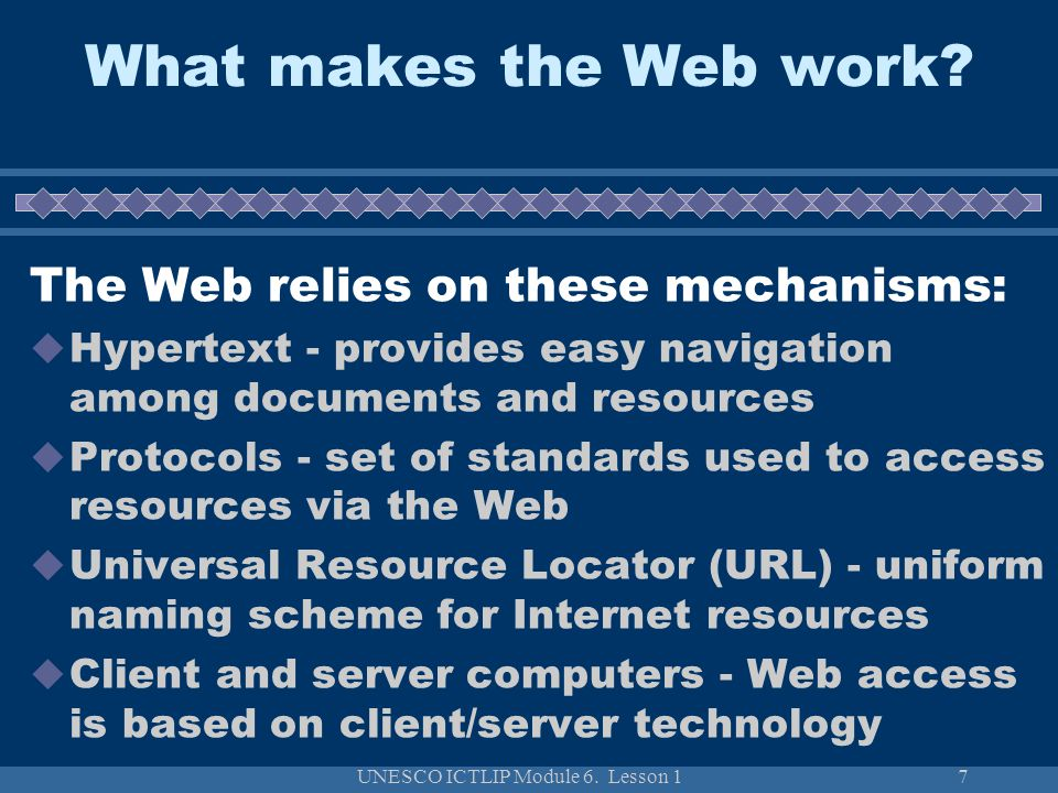 UNESCO ICTLIP Module 6. Lesson 17 What makes the Web work? The Web relies on these mechanisms: Hypertext - provides easy navigation among documents an