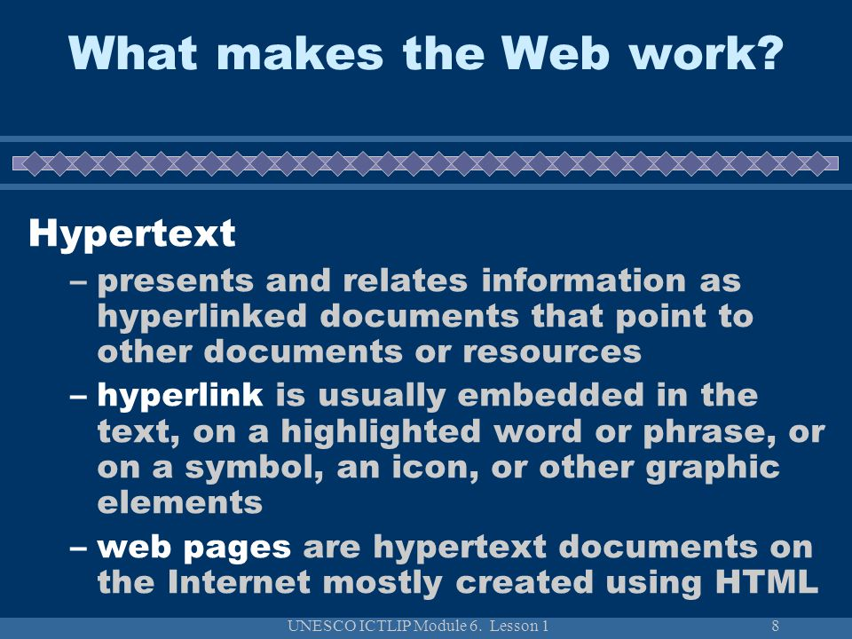 UNESCO ICTLIP Module 6. Lesson 18 What makes the Web work? Hypertext –presents and relates information as hyperlinked documents that point to other do