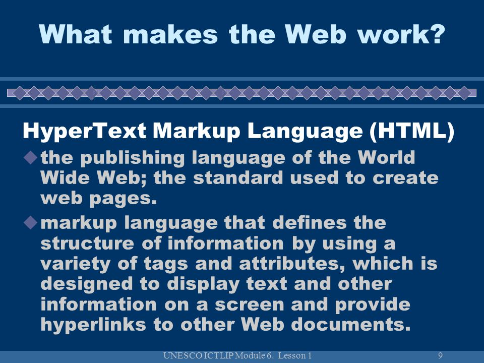 UNESCO ICTLIP Module 6. Lesson 19 What makes the Web work? HyperText Markup Language (HTML) the publishing language of the World Wide Web; the standar
