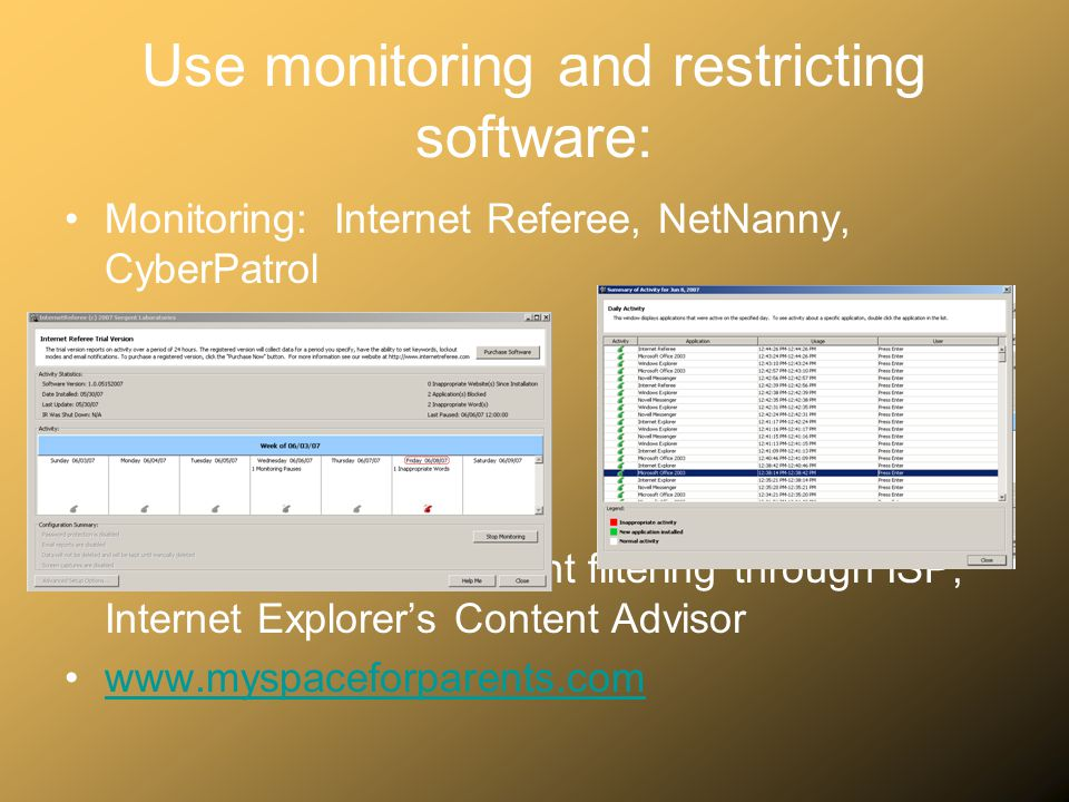 Use monitoring and restricting software: Monitoring: Internet Referee, NetNanny, CyberPatrol Restricting: Adult Content filtering through ISP, Interne