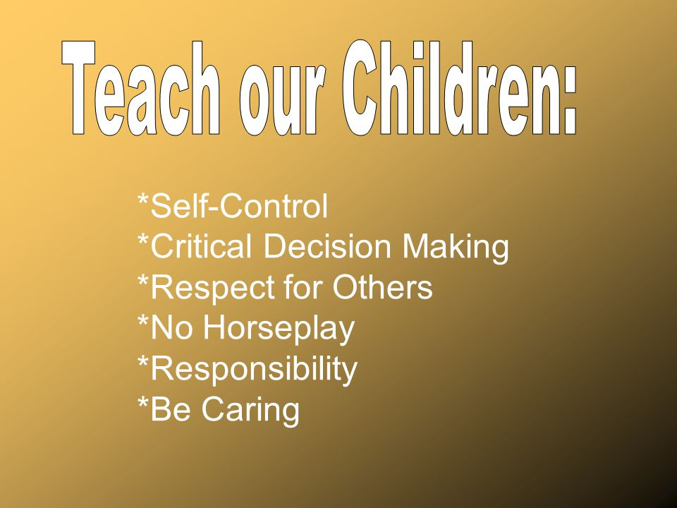 *Self-Control *Critical Decision Making *Respect for Others *No Horseplay *Responsibility *Be Caring