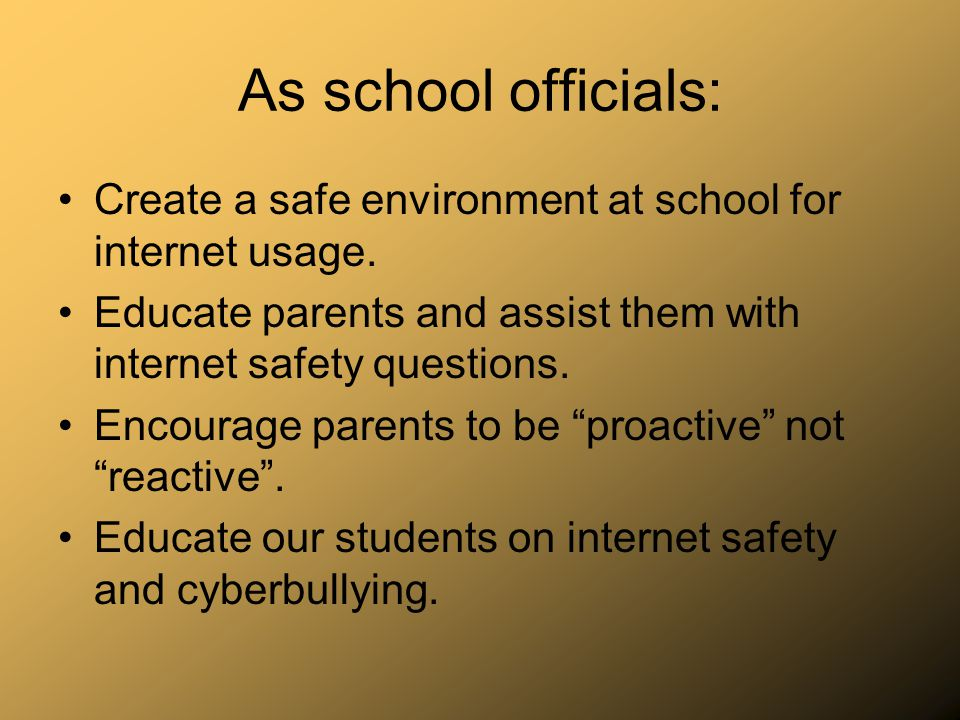 As school officials: Create a safe environment at school for internet usage. Educate parents and assist them with internet safety questions. Encourage