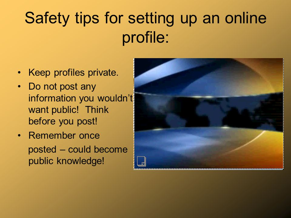 Safety tips for setting up an online profile: Keep profiles private. Do not post any information you wouldnt want public! Think before you post! Remem