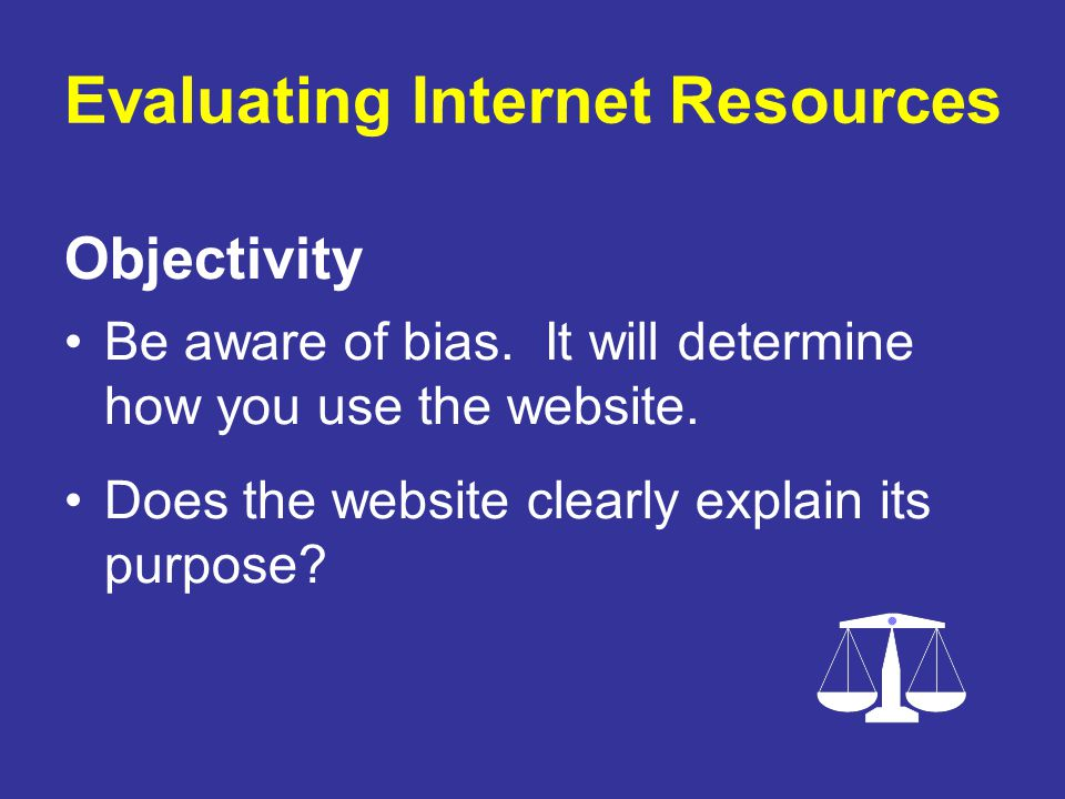 Objectivity Be aware of bias. It will determine how you use the website. Does the website clearly explain its purpose?