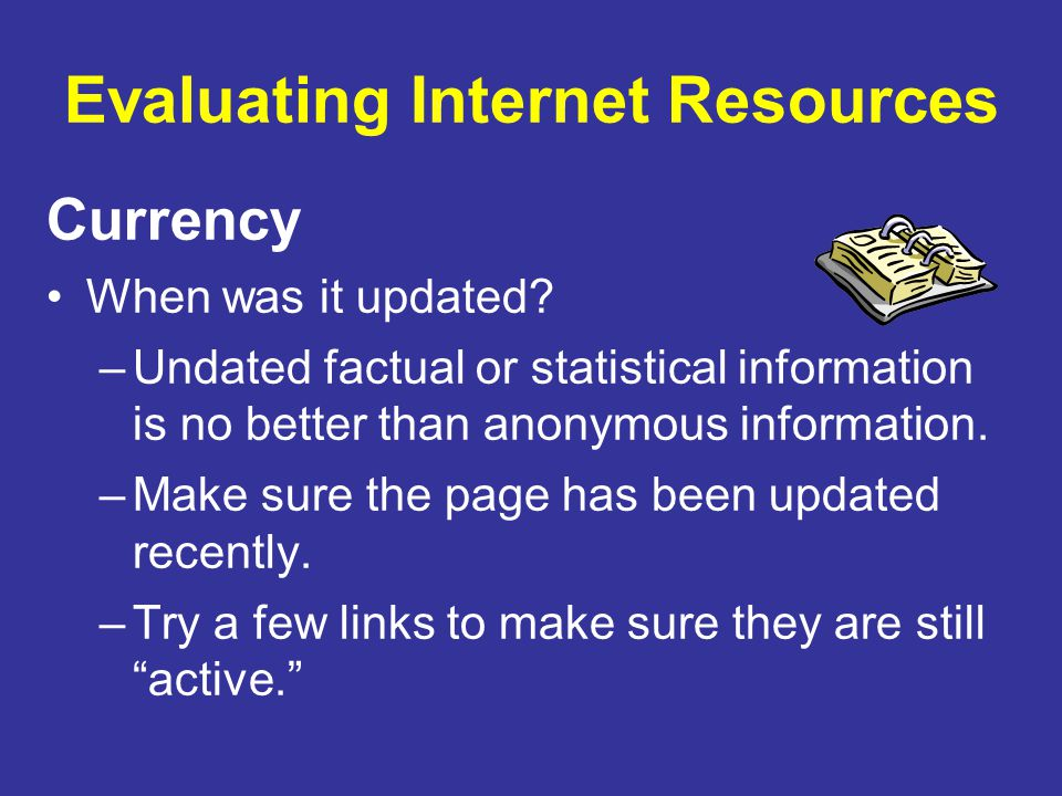 Evaluating Internet Resources Currency When was it updated? –Undated factual or statistical information is no better than anonymous information. –Make