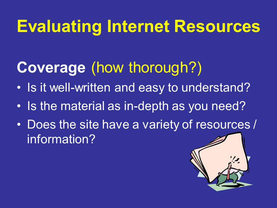 Evaluating Internet Resources Coverage (how thorough?) Is it well-written and easy to understand? Is the material as in-depth as you need? Does the si