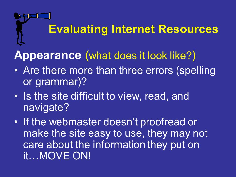 Evaluating Internet Resources Appearance ( what does it look like? ) Are there more than three errors (spelling or grammar)? Is the site difficult to